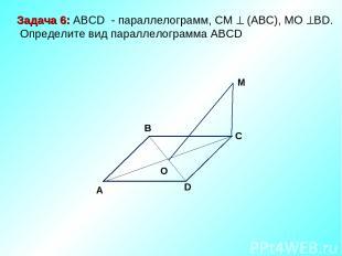 M C D O A B Задача 6: ABCD - параллелограмм, СМ (АВС), МО ВD. Определите вид пар