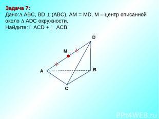 Задача 7: Дано: ABC, ВD (АВС), АМ = МD, М – центр описанной около ADC окружности