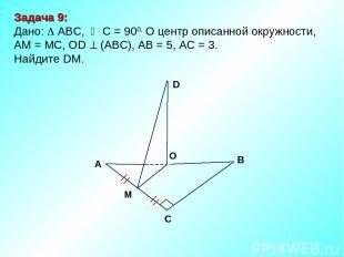 Задача 9: Дано: ABC, С = 900, О центр описанной окружности, АМ = МС, ОD (АВС), А