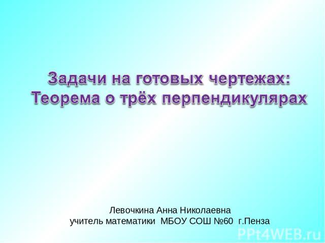 Левочкина Анна Николаевна учитель математики МБОУ СОШ №60 г.Пенза