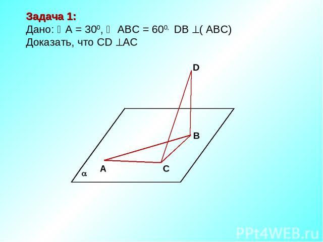 А С В D Задача 1: Дано: А = 300, АВС = 600, DВ ( АВС) Доказать, что СD АС