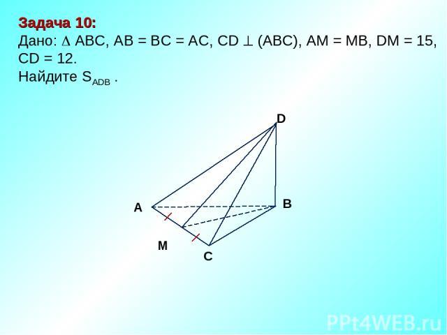Задача 10: Дано: АBC, AB = BC = AC, CD (АВС), АM = MB, DM = 15, CD = 12. Найдите SADB . М D В С А
