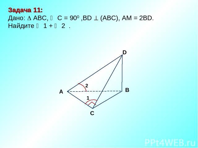 Задача 11: Дано: АBC, C = 900 ,BD (АВС), АM = 2BD. Найдите 1 + 2 . D В С А 2 1