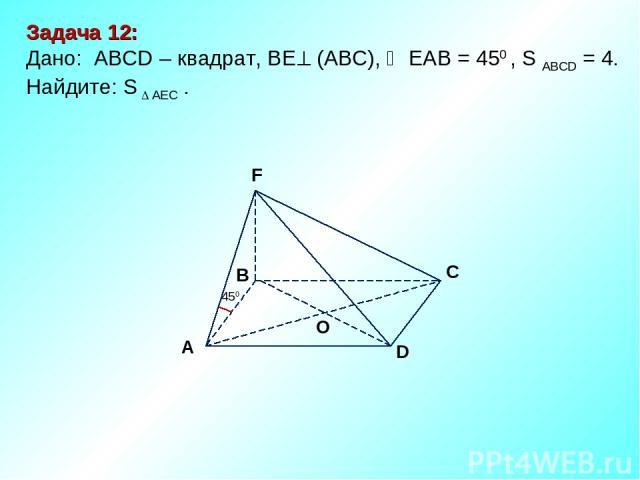 D В С А F O 450 Задача 12: Дано: АBCD – квадрат, ВЕ (АВС), ЕАВ = 450 , S ABCD = 4. Найдите: S AEC .
