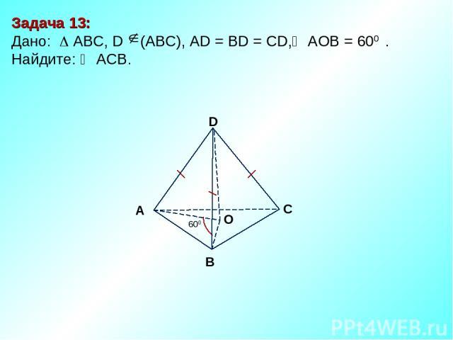Задача 13: Дано: АBC, D (АВС), AD = BD = CD, АOВ = 600 . Найдите: ACB. D В С А 600 O