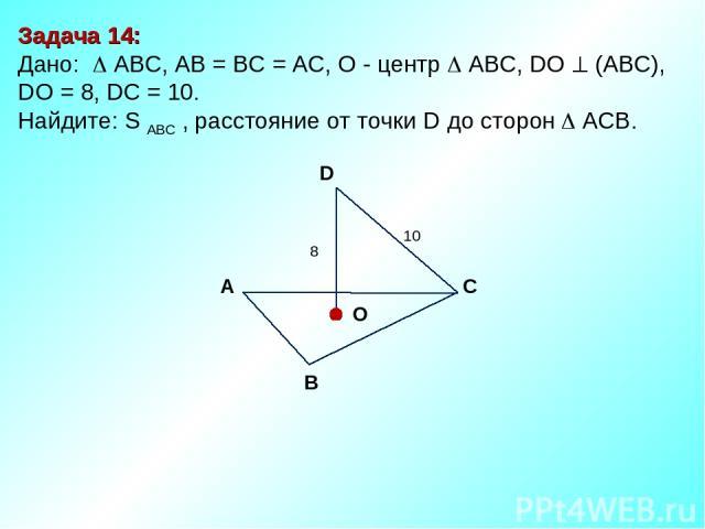 Задача 14: Дано: АBC, AB = BC = AC, О - центр АBC, DO (АВС), DО = 8, DC = 10. Найдите: S ABC , расстояние от точки D до сторон ACB. D В С А O 10 8