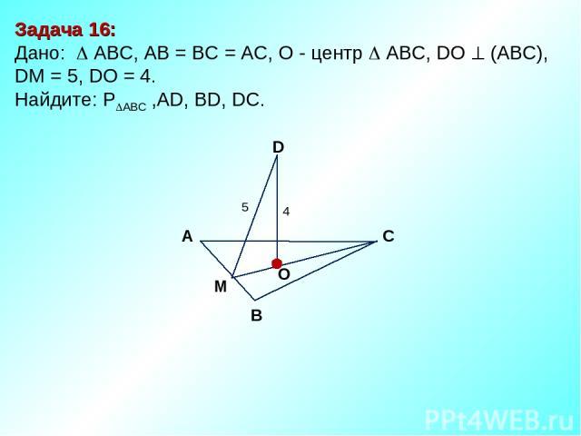 Задача 16: Дано: АBC, AB = BC = AC, О - центр АBC, DO (АВС), DM = 5, DO = 4. Найдите: P ABC ,AD, BD, DC. D В С А O 4 5 M