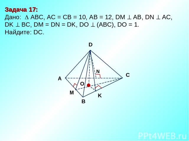 Задача 17: Дано: АBC, AC = CB = 10, AB = 12, DM АВ, DN AC, DK BC, DM = DN = DK, DO (ABC), DO = 1. Найдите: DC. D В С А O M N K