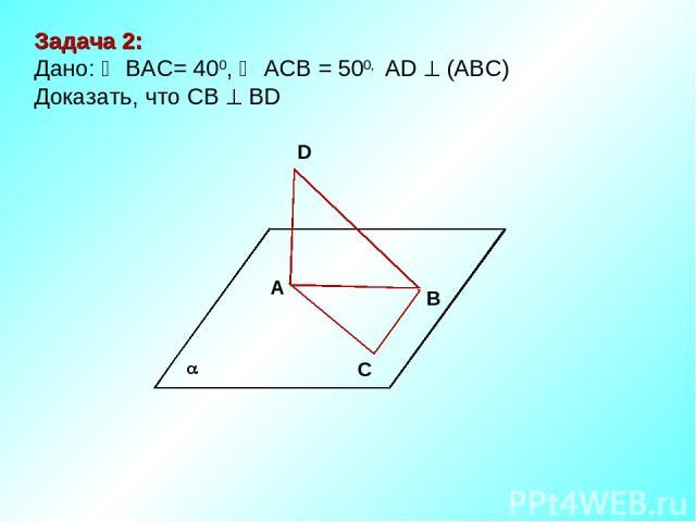 В D А С Задача 2: Дано: ВАС= 400, АСВ = 500, АD (АВС) Доказать, что СВ ВD