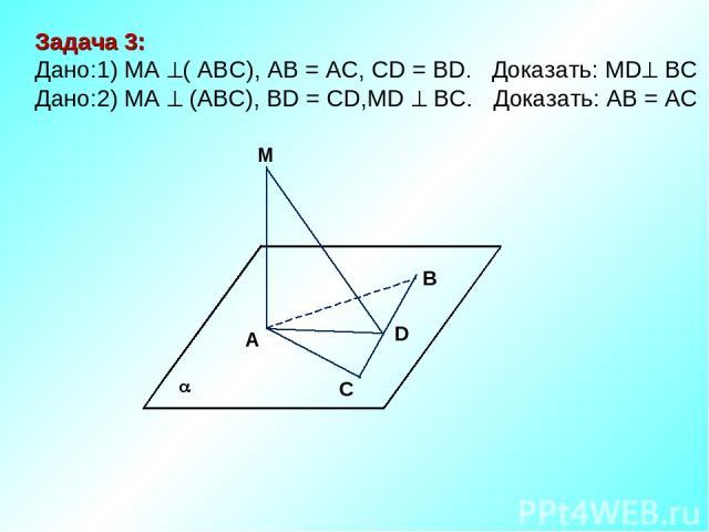 M В D A C Задача 3: Дано:1) MA ( АВС), AB = AC, CD = BD. Доказать: MD ВС Дано:2) МА (АВС), BD = CD,MD BC. Доказать: АВ = АС
