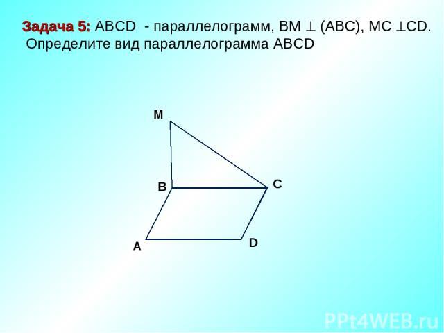 M D C A B Задача 5: ABCD - параллелограмм, ВМ (АВС), МС СD. Определите вид параллелограмма АВСD