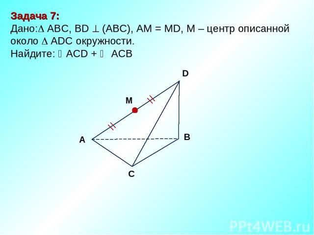 Задача 7: Дано: ABC, ВD (АВС), АМ = МD, М – центр описанной около ADC окружности. Найдите: АCD + АCВ М D В С А