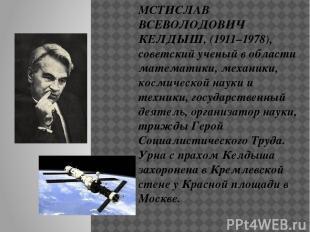 МСТИСЛАВ ВСЕВОЛОДОВИЧ КЕЛДЫШ, (1911–1978), советский ученый в области математики