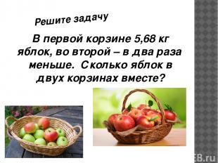 В первой корзине 5,68 кг яблок, во второй – в два раза меньше. Сколько яблок в д