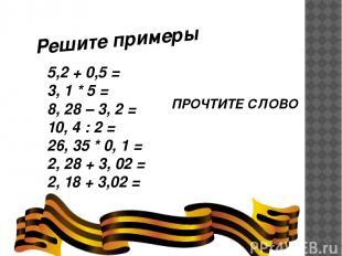 Решите примеры 5,2 + 0,5 = 3, 1 * 5 = 8, 28 – 3, 2 = 10, 4 : 2 = 26, 35 * 0, 1 =