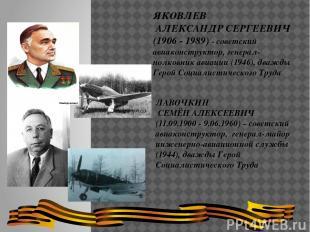 ЛАВОЧКИН СЕМЁН АЛЕКСЕЕВИЧ (11.09.1900 - 9.06.1960) – советский авиаконструктор,
