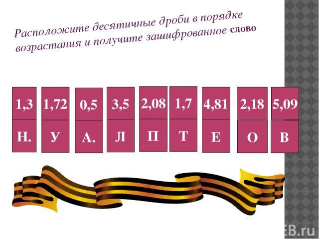 Расположите десятичные дроби в порядке возрастания и получите зашифрованное слово 1,3 Н. 1,72 У 0,5 А. 3,5 Л 2,08 П 1,7 Т 4,81 Е 2,18 О 5,09 В