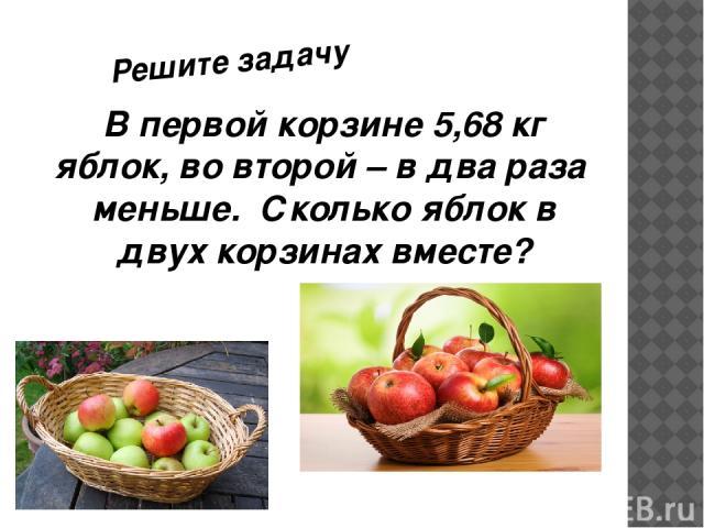 В первой корзине 5,68 кг яблок, во второй – в два раза меньше. Сколько яблок в двух корзинах вместе? Решите задачу