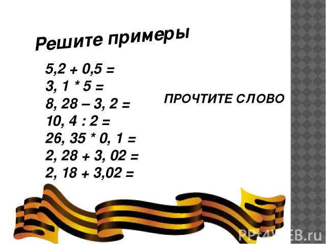 Решите примеры 5,2 + 0,5 = 3, 1 * 5 = 8, 28 – 3, 2 = 10, 4 : 2 = 26, 35 * 0, 1 = 2, 28 + 3, 02 = 2, 18 + 3,02 = ПРОЧТИТЕ СЛОВО