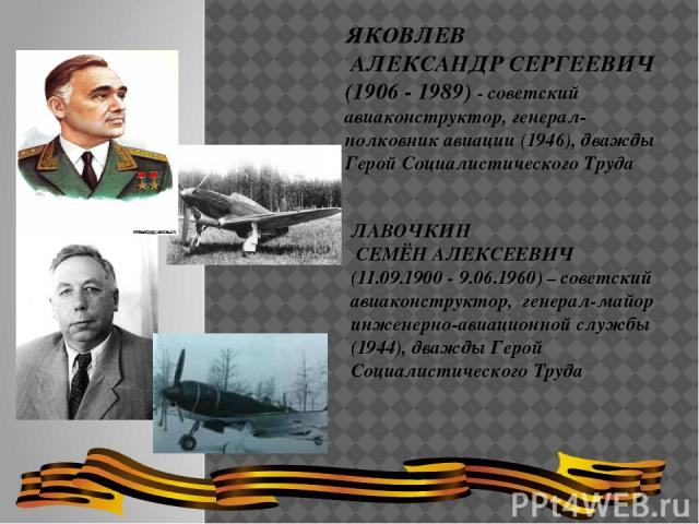 ЛАВОЧКИН СЕМЁН АЛЕКСЕЕВИЧ (11.09.1900 - 9.06.1960) – советский авиаконструктор, генерал-майор инженерно-авиационной службы (1944), дважды Герой Социалистического Труда ЯКОВЛЕВ АЛЕКСАНДР СЕРГЕЕВИЧ (1906 - 1989) - советский авиаконструктор, генерал-по…