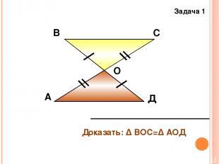 А В С Д О Задача 1 Доказать: Δ ВОС=Δ АОД