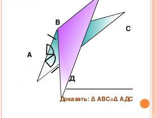А В С Д Доказать: Δ АВС=Δ АДС