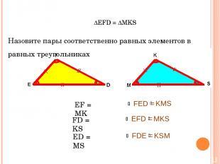 ∆EFD = ∆MKS Назовите пары соответственно равных элементов в равных треугольниках