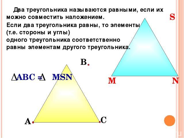 С В Два треугольника называются равными, если их можно совместить наложением. Если два треугольника равны, то элементы (т.е. стороны и углы) одного треугольника соответственно равны элементам другого треугольника. А М N S М N S АВС = MSN
