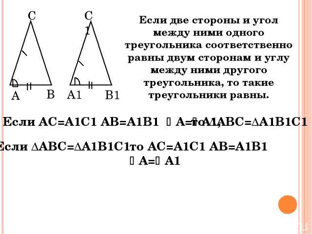 Если две стороны и угол между ними одного треугольника соответственно равны двум сторонам и углу между ними другого треугольника, то такие треугольники равны. A B С A1 B1 C1 Если АС=А1С1 АВ=А1В1 А= А1, то ∆АВС=∆А1В1С1 Если ∆АВС=∆А1В1С1 то АС=А1С1 АВ…