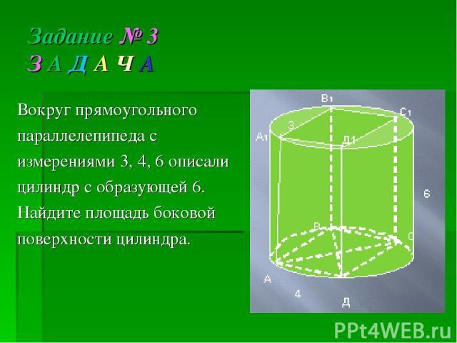 Вокруг прямоугольного параллелепипеда с измерениями 3, 4, 6 описали цилиндр с образующей 6. Найдите площадь боковой поверхности цилиндра. Задание № 3 З А Д А Ч А