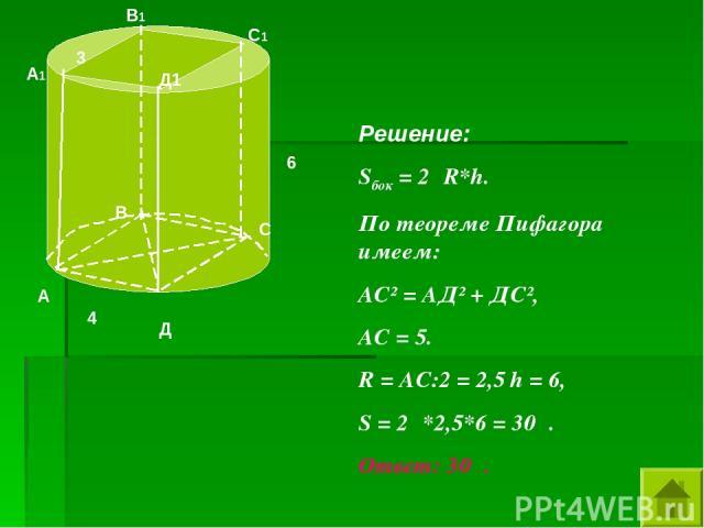 6 4 3 Решение: Sбок = 2πR*h. По теореме Пифагора имеем: АС² = АД² + ДС², АС = 5. R = АС:2 = 2,5 h = 6, S = 2π*2,5*6 = 30π. Ответ: 30π. А В С Д А1 В1 С1 Д1