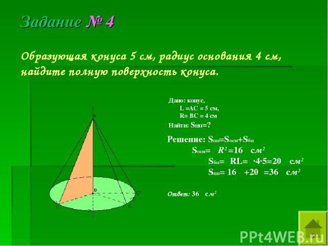 Образующая конуса 5 см, радиус основания 4 см, найдите полную поверхность конуса. Дано: конус, L =AC = 5 см, R= BC = 4 см Найти: Sпп=? Решение: Sпп=Sосн+Sбп Sосн= πR2 =16π см2 Sбп=πRL=π·4·5=20π см2 Sпп= 16π +20π=36π см2 Ответ: 36π см2 Задание № 4