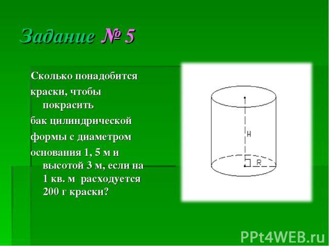 Задание № 5 Сколько понадобится краски, чтобы покрасить бак цилиндрической формы с диаметром основания 1, 5 м и высотой 3 м, если на 1 кв. м расходуется 200 г краски?
