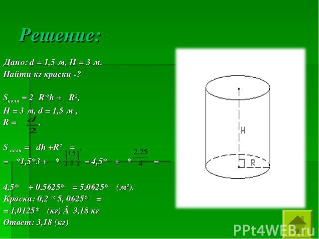 Решение: Дано: d = 1,5 м, Н = 3 м. Найти кг краски -? Sполн = 2πR*h + πR2, Н = 3 м, d = 1,5 м , R = , S полн = πdh +R2π = = π*1,5*3 + π* = 4,5*π + π* = 4,5* π + 0,5625*π = 5,0625*π (м2). Краска: 0,2 * 5, 0625*π = = 1,0125*π (кг) ≈ 3,18 кг Ответ: 3,18 (кг)