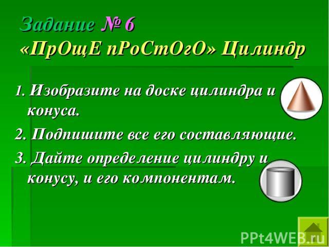 Задание № 6 «ПрОщЕ пРоСтОгО» Цилиндр 1. Изобразите на доске цилиндра и конуса. 2. Подпишите все его составляющие. 3. Дайте определение цилиндру и конусу, и его компонентам.