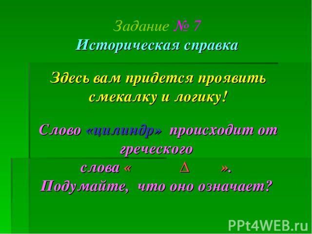 Задание № 7 Историческая справка Здесь вам придется проявить смекалку и логику! Слово «цилиндр» происходит от греческого слова «ΚΙΛΙΝΔΡΟΣ». Подумайте, что оно означает?