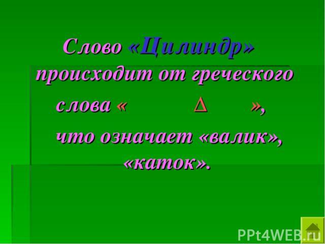 Слово «Цилиндр» происходит от греческого слова «ΚΙΛΙΝΔΡΟΣ», что означает «валик», «каток».