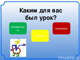 Каким для вас был урок? интересным трудным полезным