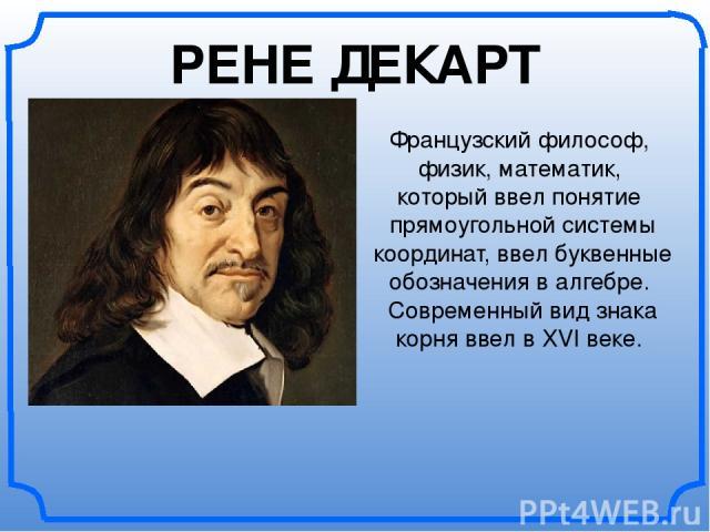 Французский философ, физик, математик, который ввел понятие прямоугольной системы координат, ввел буквенные обозначения в алгебре. Современный вид знака корня ввел в XVI веке. РЕНЕ ДЕКАРТ
