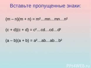 Вставьте пропущенные знаки: (m – n)(m + n) = m²…mn…mn…n² (c + d)(c + d) = c²…cd…