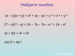 Найдите ошибки: (х – у)(х + у) = х² + ху – ух + у ² = х ² + у ² (7 – к)(7 – к) =
