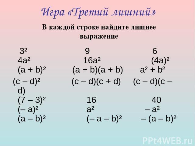 Игра «Третий лишний» 3²9 6 4а² 16а² (4а)² (а + b)² (a + b)(a + b)a² + b² (c – d)² (c – d)(c + d)(c – d)(c – d) (7 – 3)² …