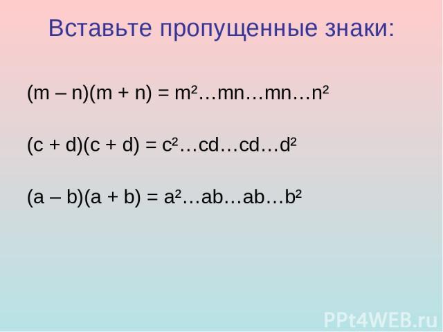 Вставьте пропущенные знаки: (m – n)(m + n) = m²…mn…mn…n² (c + d)(c + d) = c²…cd…cd…d² (a – b)(a + b) = a²…ab…ab…b²