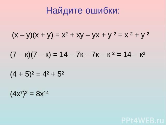 Найдите ошибки: (х – у)(х + у) = х² + ху – ух + у ² = х ² + у ² (7 – к)(7 – к) = 14 – 7к – 7к – к ² = 14 – к² (4 + 5)² = 4² + 5² (4х7)² = 8х14