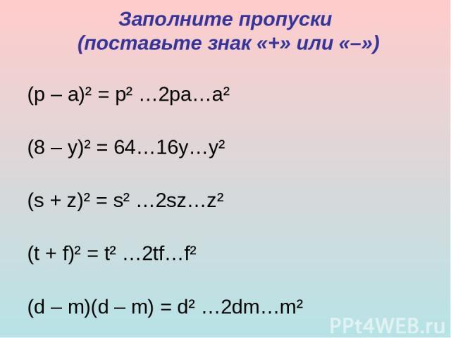 Заполните пропуски (поставьте знак «+» или «–») (р – а)² = р² …2ра…а² (8 – у)² = 64…16у…у² (s + z)² = s² …2sz…z² (t + f)² = t² …2tf…f² (d – m)(d – m) = d² …2dm…m²