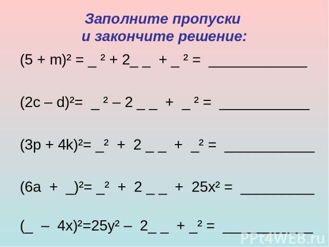 Заполните пропуски и закончите решение: (5 + m)² = _ ² + 2_ _ + _ ² = ____________ (2c – d)²= _ ² – 2 _ _ + _ ²= ___________ (3p + 4k)²= _² + 2 _ _ + _² = ___________ (6a + _)²= _² + 2 _ _ + 25x² = _________ (_ – 4x)²=25y² – 2_…