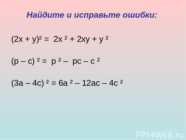 Найдите и исправьте ошибки: (2х + у)² = 2х ² + 2ху + у ² (р – с) ² = р ² – рс – с ² (3а – 4с) ² = 6а ² – 12ас – 4с ²