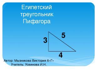 Египетский треугольник Пифагора 5 3 4 Автор: Мызникова Виктория 6«Г» Учитель: Ус