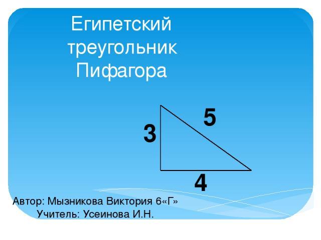 Египетский треугольник Пифагора 5 3 4 Автор: Мызникова Виктория 6«Г» Учитель: Усеинова И.Н.
