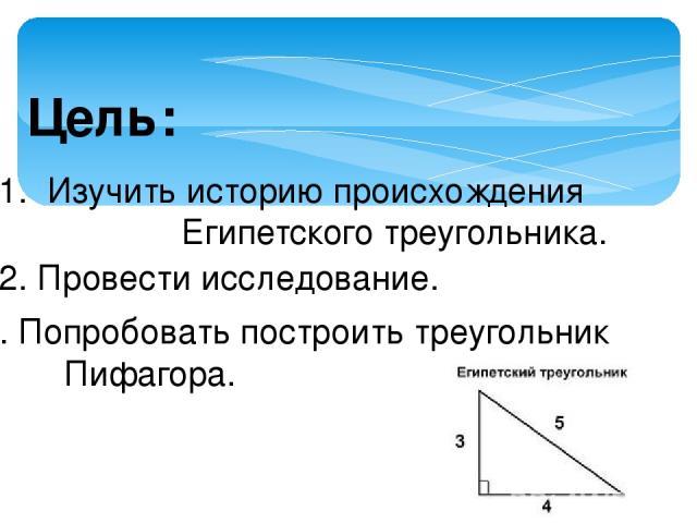 Цель: 1. Изучить историю происхождения Египетского треугольника. 2. Провести исследование. 3. Попробовать построить треугольник Пифагора.